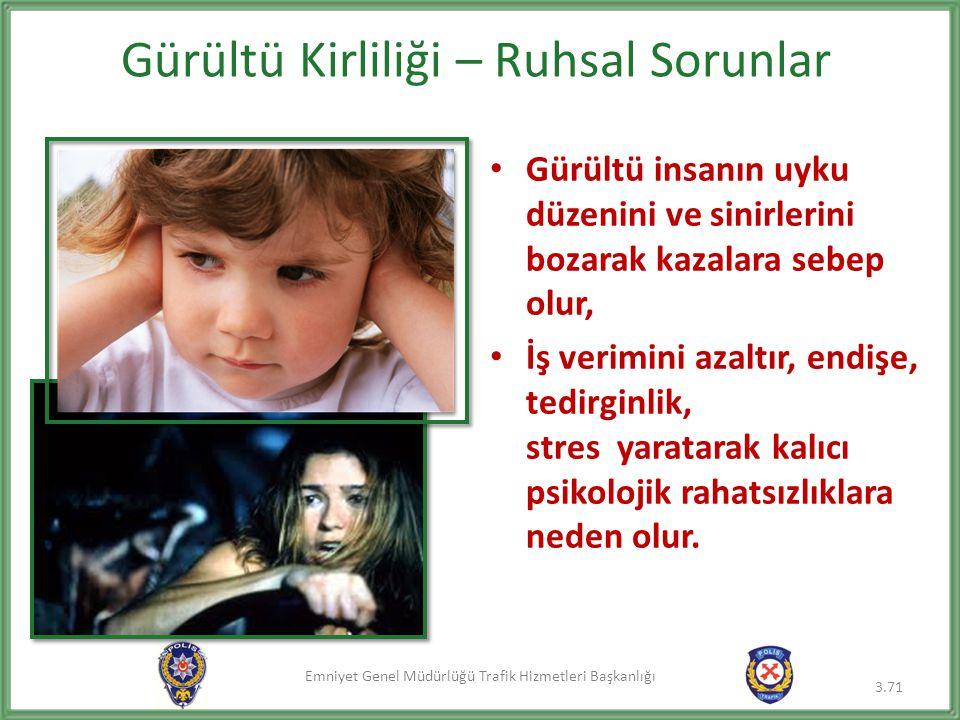 Emniyet Genel Müdürlüğü Trafik Hizmetleri Başkanlığı Gürültü Kirliliği – Ruhsal Sorunlar • Gürültü insanın uyku düzenini ve sinirlerini bozarak kazala