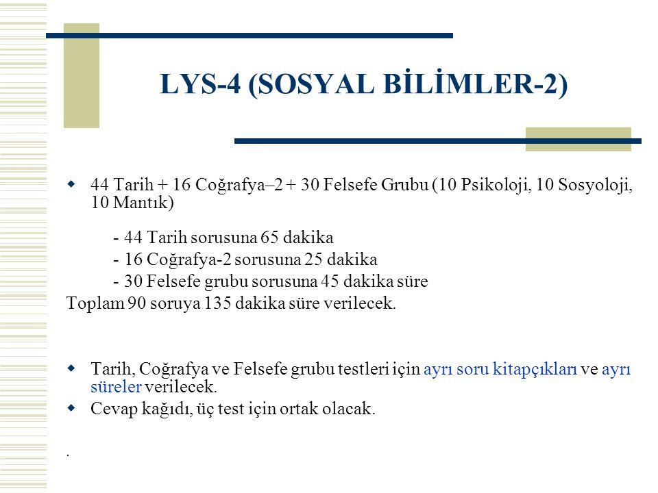 LYS-4 (SOSYAL BİLİMLER-2)  44 Tarih + 16 Coğrafya–2 + 30 Felsefe Grubu (10 Psikoloji, 10 Sosyoloji, 10 Mantık) - 44 Tarih sorusuna 65 dakika - 16 Coğ