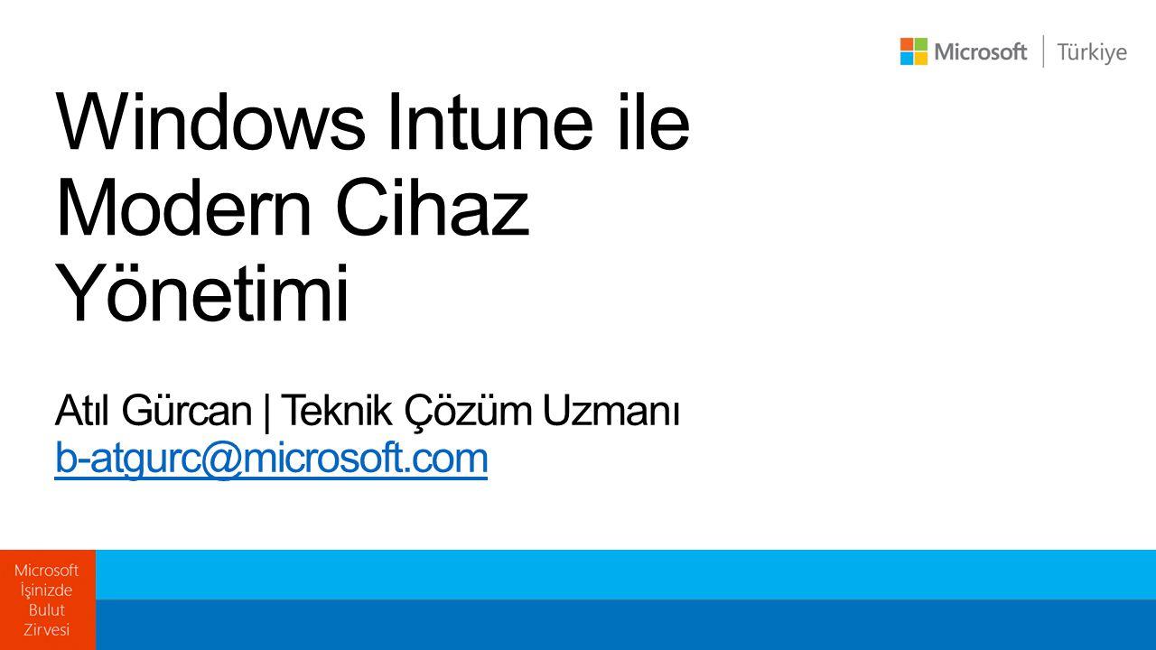 Windows Intune ile Modern Cihaz Yönetimi Atıl Gürcan | Teknik Çözüm Uzmanı b-atgurc@microsoft.com