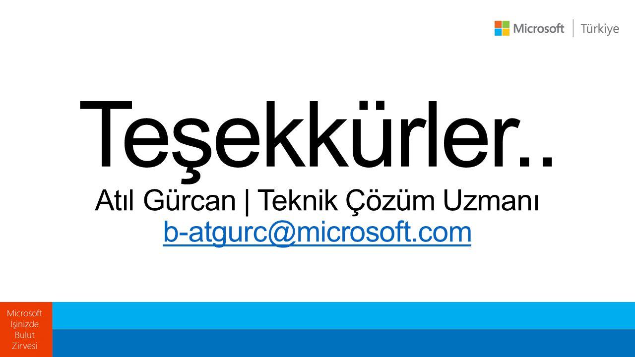 Atıl Gürcan | Teknik Çözüm Uzmanı b-atgurc@microsoft.com Teşekkürler..