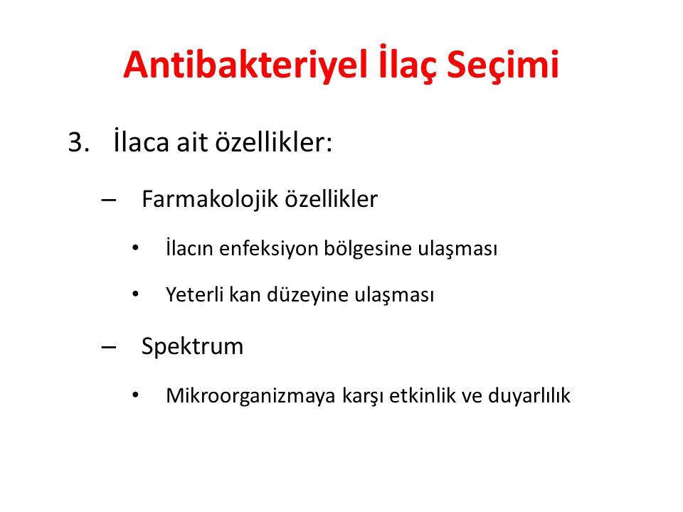 Antibakteriyel İlaç Seçimi 3. İlaca ait özellikler: – Farmakolojik özellikler • İlacın enfeksiyon bölgesine ulaşması • Yeterli kan düzeyine ulaşması –