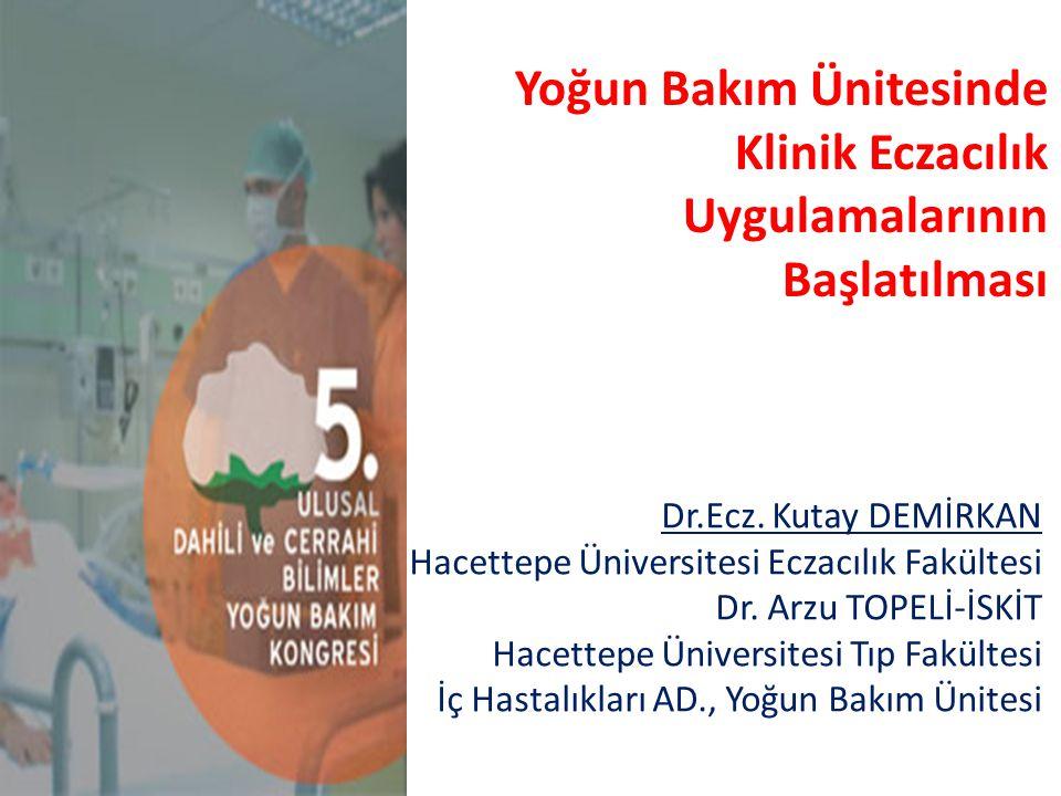 Yoğun Bakım Ünitesinde Klinik Eczacılık Uygulamalarının Başlatılması Dr.Ecz. Kutay DEMİRKAN Hacettepe Üniversitesi Eczacılık Fakültesi Dr. Arzu TOPELİ