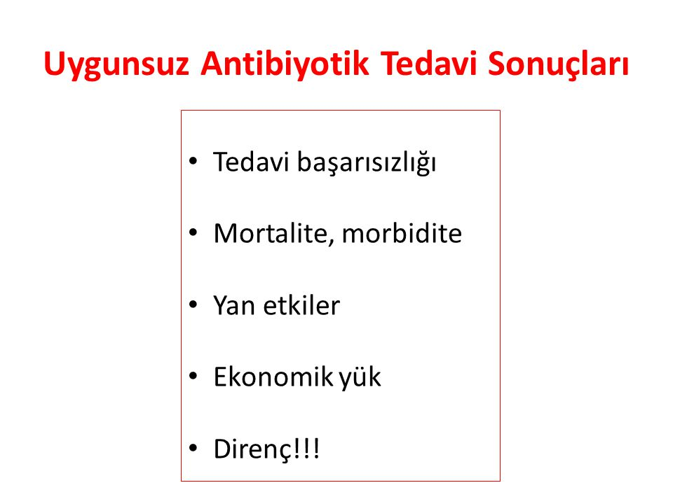 Uygunsuz Antibiyotik Tedavi Sonuçları • Tedavi başarısızlığı • Mortalite, morbidite • Yan etkiler • Ekonomik yük • Direnç!!!
