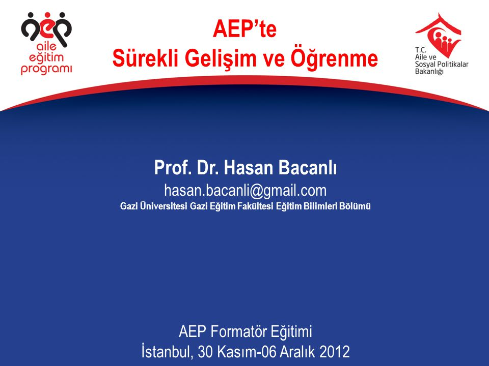 Prof. Dr. Hasan Bacanlı hasan.bacanli@gmail.com Gazi Üniversitesi Gazi Eğitim Fakültesi Eğitim Bilimleri Bölümü AEP Formatör Eğitimi İstanbul, 30 Kası