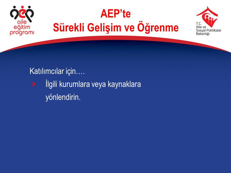Katılımcılar için….  İlgili kurumlara veya kaynaklara yönlendirin. AEP'te Sürekli Gelişim ve Öğrenme