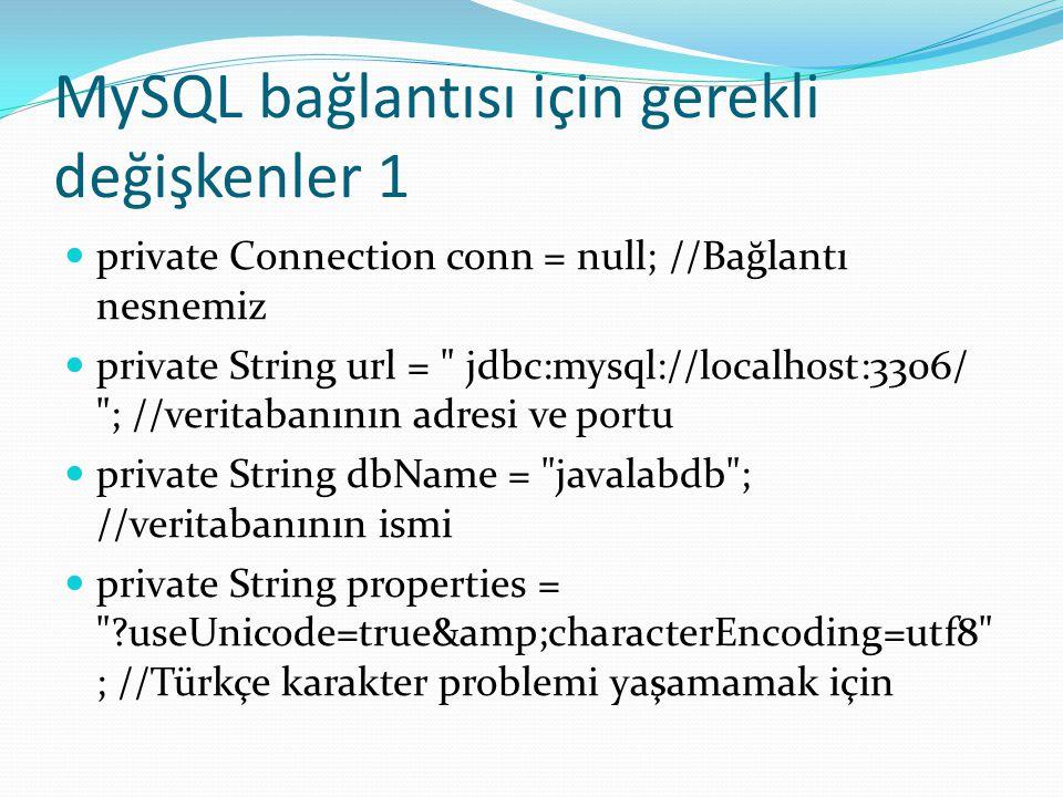 MySQL bağlantısı için gerekli değişkenler 1  private Connection conn = null; //Bağlantı nesnemiz  private String url = jdbc:mysql://localhost:3306/ ; //veritabanının adresi ve portu  private String dbName = javalabdb ; //veritabanının ismi  private String properties = ?useUnicode=true&characterEncoding=utf8 ; //Türkçe karakter problemi yaşamamak için