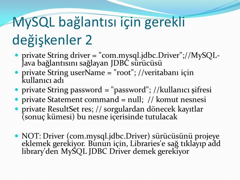 MySQL bağlantısı için gerekli değişkenler 2  private String driver = com.mysql.jdbc.Driver ;//MySQL- Java bağlantısını sağlayan JDBC sürücüsü  private String userName = root ; //veritabanı için kullanıcı adı  private String password = password ; //kullanıcı şifresi  private Statement command = null; // komut nesnesi  private ResultSet res; // sorgulardan dönecek kayıtlar (sonuç kümesi) bu nesne içerisinde tutulacak  NOT: Driver (com.mysql.jdbc.Driver) sürücüsünü projeye eklemek gerekiyor.