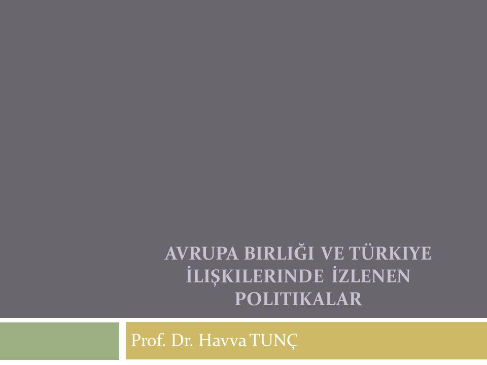 AVRUPA BIRLIĞI VE TÜRKIYE İLIŞKILERINDE İZLENEN POLITIKALAR Prof. Dr. Havva TUNÇ