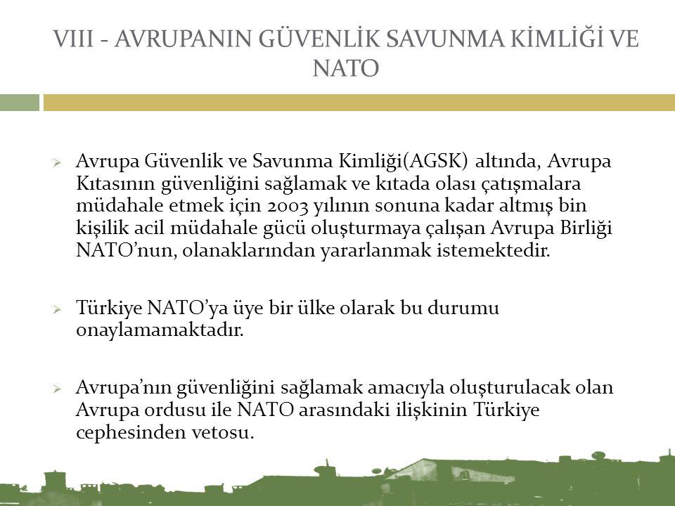 VIII - AVRUPANIN GÜVENLİK SAVUNMA KİMLİĞİ VE NATO  Avrupa Güvenlik ve Savunma Kimliği(AGSK) altında, Avrupa Kıtasının güvenliğini sağlamak ve kıtada