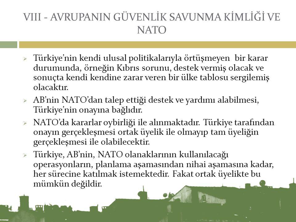 VIII - AVRUPANIN GÜVENLİK SAVUNMA KİMLİĞİ VE NATO  Türkiye'nin kendi ulusal politikalarıyla örtüşmeyen bir karar durumunda, örneğin Kıbrıs sorunu, de
