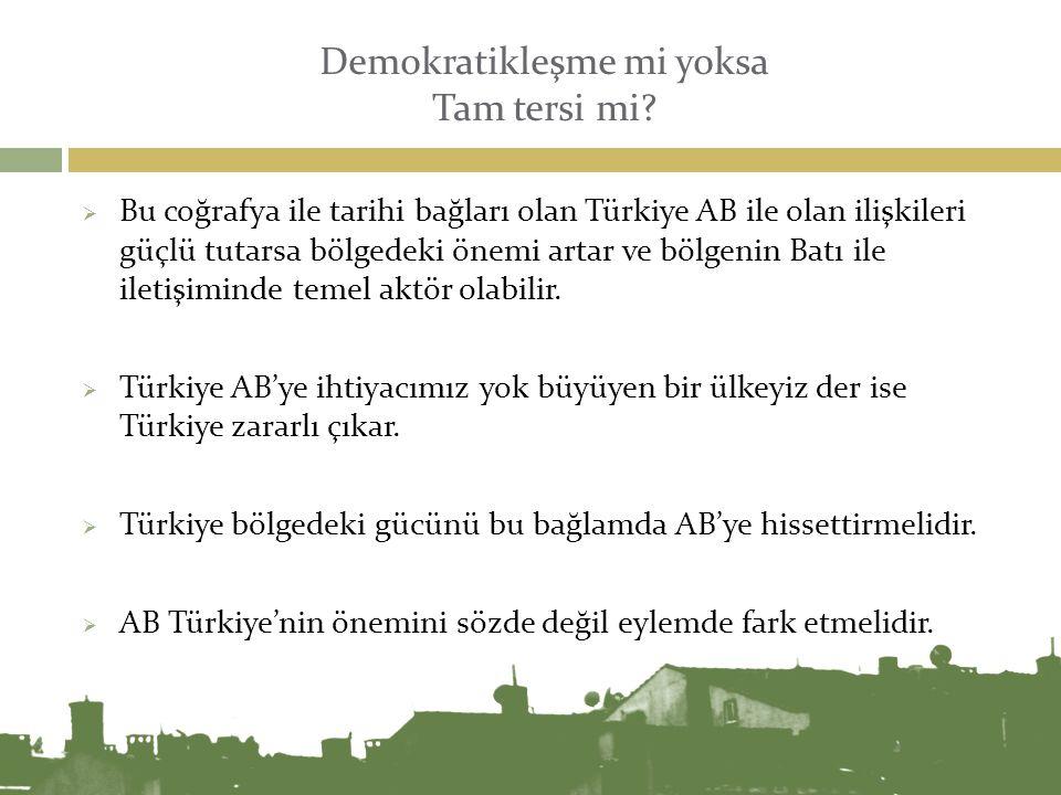 Demokratikleşme mi yoksa Tam tersi mi?  Bu coğrafya ile tarihi bağları olan Türkiye AB ile olan ilişkileri güçlü tutarsa bölgedeki önemi artar ve böl