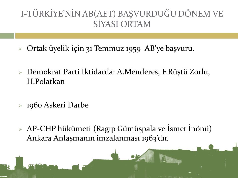 I-TÜRKİYE'NİN AB(AET) BAŞVURDUĞU DÖNEM VE SİYASİ ORTAM  Ortak üyelik için 31 Temmuz 1959 AB'ye başvuru.  Demokrat Parti İktidarda: A.Menderes, F.Rüş