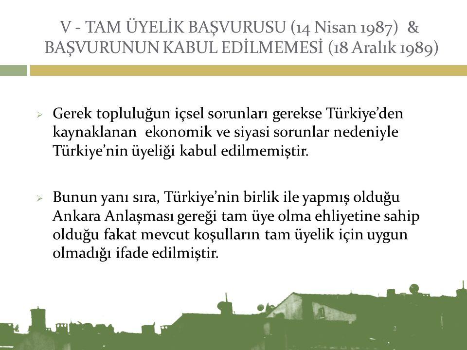 V - TAM ÜYELİK BAŞVURUSU (14 Nisan 1987) & BAŞVURUNUN KABUL EDİLMEMESİ (18 Aralık 1989)  Gerek topluluğun içsel sorunları gerekse Türkiye'den kaynakl