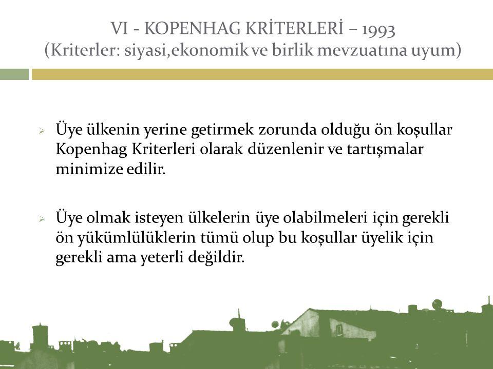 VI - KOPENHAG KRİTERLERİ – 1993 (Kriterler: siyasi,ekonomik ve birlik mevzuatına uyum)  Üye ülkenin yerine getirmek zorunda olduğu ön koşullar Kopenh