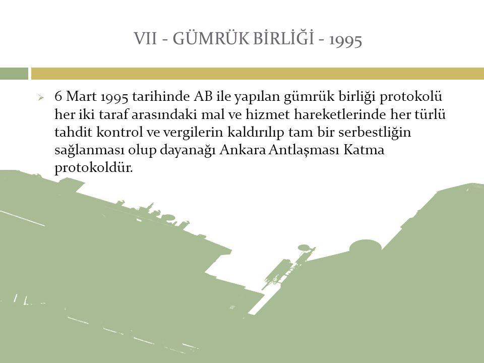 VII - GÜMRÜK BİRLİĞİ - 1995  6 Mart 1995 tarihinde AB ile yapılan gümrük birliği protokolü her iki taraf arasındaki mal ve hizmet hareketlerinde her
