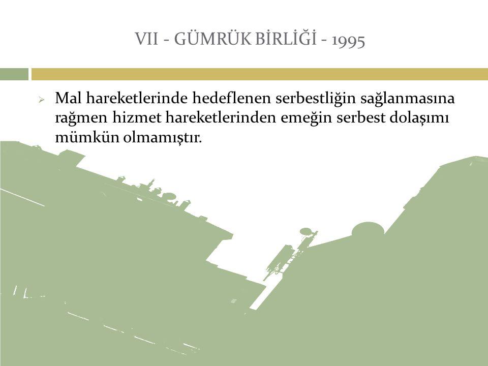 VII - GÜMRÜK BİRLİĞİ - 1995  Mal hareketlerinde hedeflenen serbestliğin sağlanmasına rağmen hizmet hareketlerinden emeğin serbest dolaşımı mümkün olm