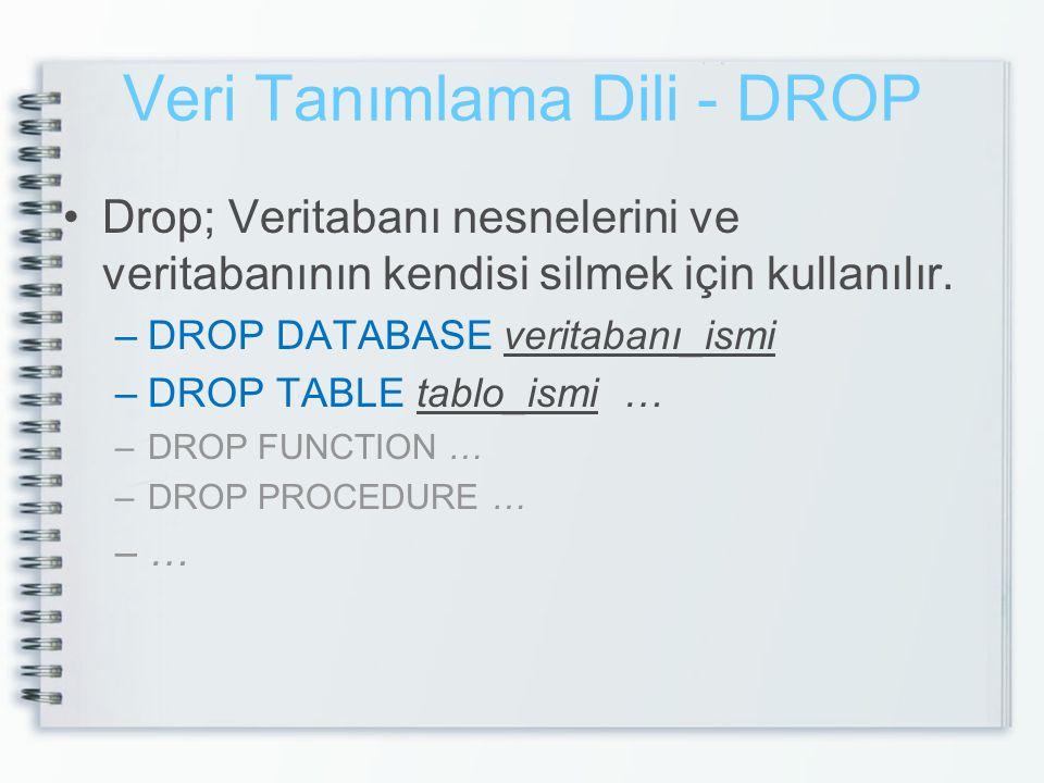 Veri Tanımlama Dili - DROP •Drop; Veritabanı nesnelerini ve veritabanının kendisi silmek için kullanılır. –DROP DATABASE veritabanı_ismi –DROP TABLE t