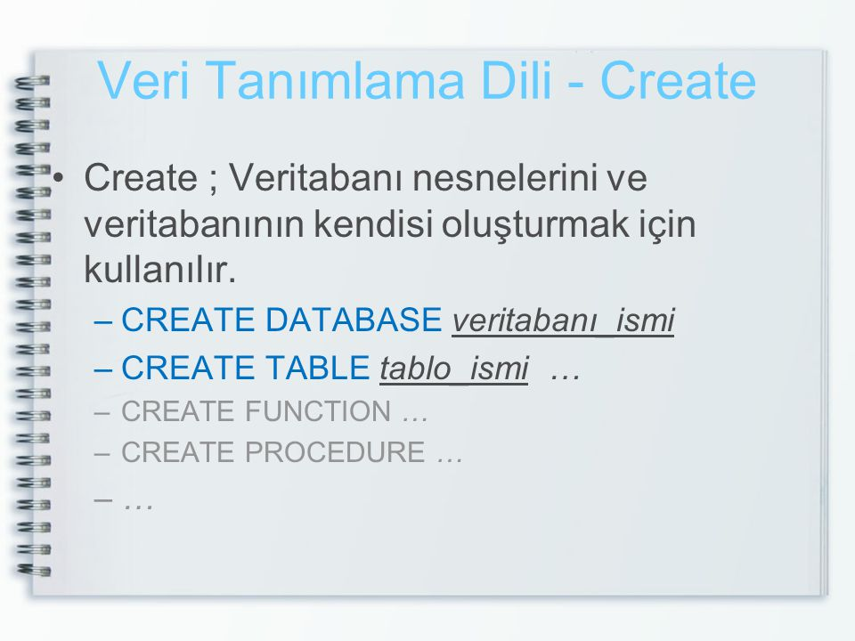 Veri Tanımlama Dili – Create Database CREATE DATABASE db_dersOrnek ON (NAME = db_dersOrnek --(Dosya Adı), FILENAME= c:\db_dersOrnek.mdf --(Fiziksel Dosya Adı), SIZE = 10 --(Dosya Boyutu), MAXSIZE = 50 --(Maksimum Dosya Boyutu), FILEGROWTH =5) --(Artım Miktarı) LOG ON (NAME = db_dersOrnek, FILENAME= c:\db_dersOrnek.ldf , SIZE = 5, MAXSIZE = 40, FILEGROWTH =2)