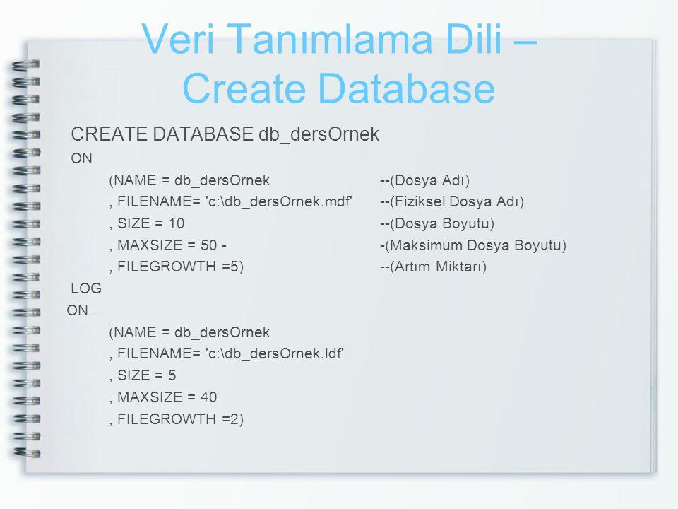 Veri Tanımlama Dili – Create Database CREATE DATABASE db_dersOrnek ON (NAME = db_dersOrnek --(Dosya Adı), FILENAME= 'c:\db_dersOrnek.mdf' --(Fiziksel