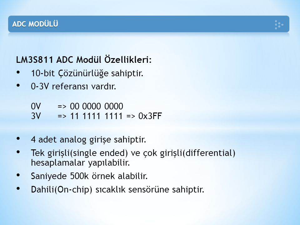 LM3S811 ADC Modül Özellikleri: • 10-bit Çözünürlüğe sahiptir. • 0-3V referansı vardır. 0V => 00 0000 0000 3V => 11 1111 1111 => 0x3FF • 4 adet analog