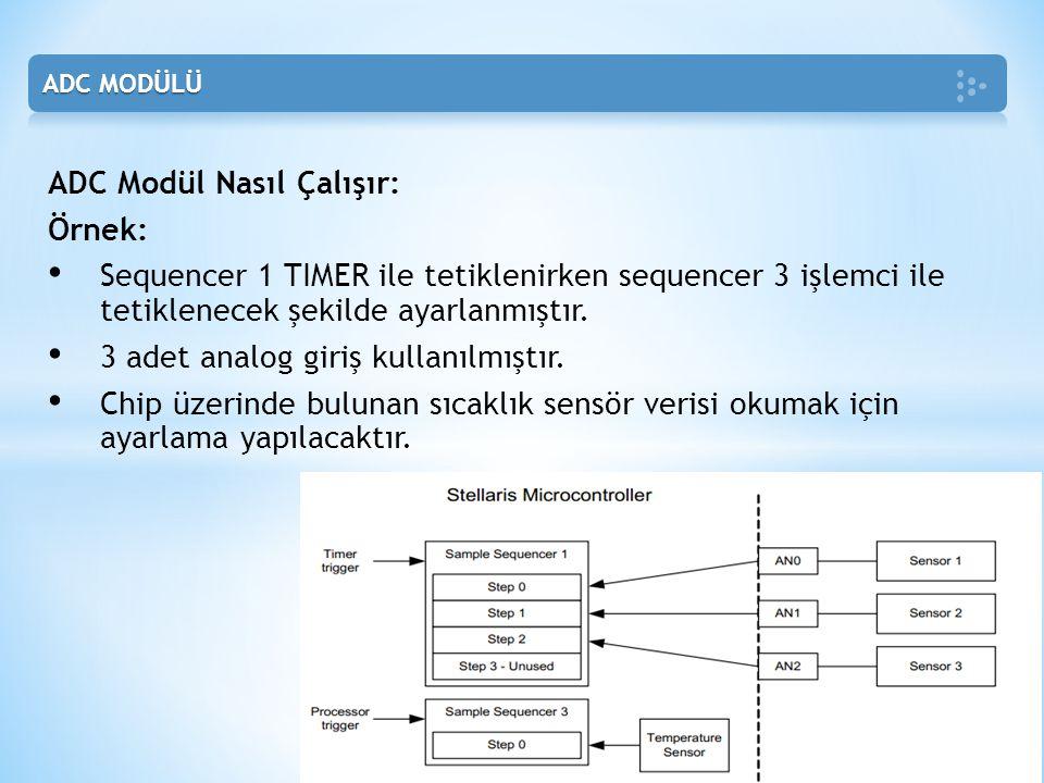 ADC Modül Nasıl Çalışır: Örnek: • Sequencer 1 TIMER ile tetiklenirken sequencer 3 işlemci ile tetiklenecek şekilde ayarlanmıştır. • 3 adet analog giri