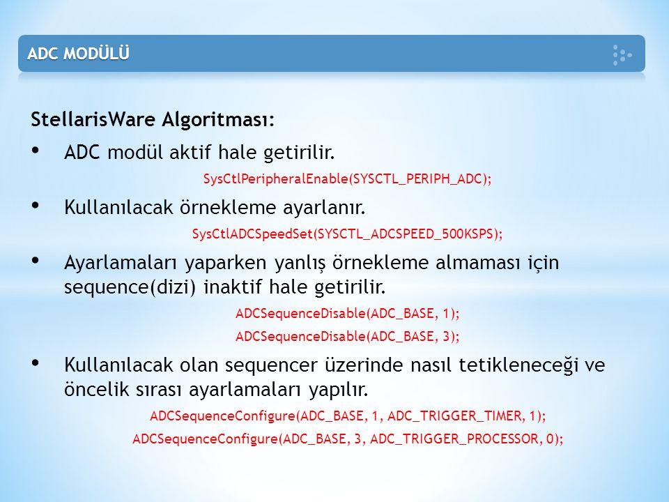 StellarisWare Algoritması: • ADC modül aktif hale getirilir. SysCtlPeripheralEnable(SYSCTL_PERIPH_ADC); • Kullanılacak örnekleme ayarlanır. SysCtlADCS