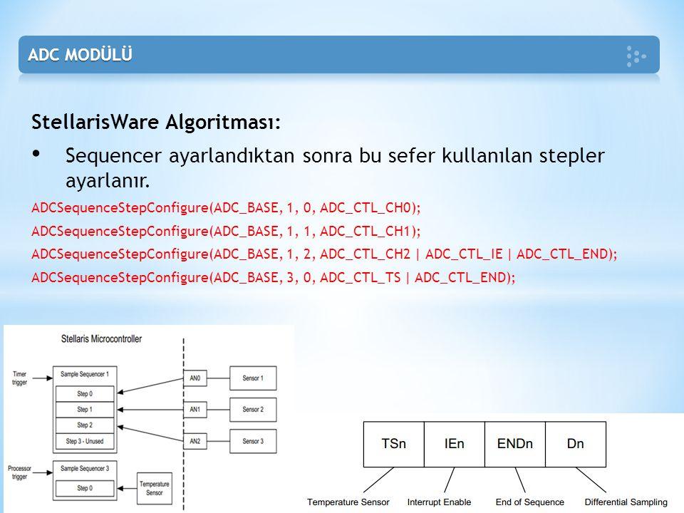 StellarisWare Algoritması: • Sequencer ayarlandıktan sonra bu sefer kullanılan stepler ayarlanır. ADCSequenceStepConfigure(ADC_BASE, 1, 0, ADC_CTL_CH0