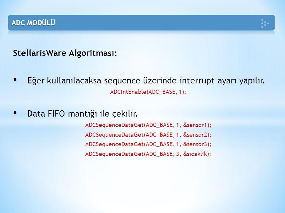 StellarisWare Algoritması: • Eğer kullanılacaksa sequence üzerinde interrupt ayarı yapılır. ADCIntEnable(ADC_BASE, 1); • Data FIFO mantığı ile çekilir