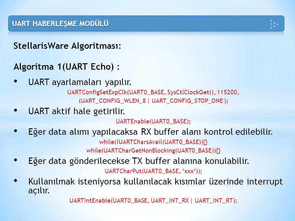 StellarisWare Algoritması: Algoritma 1(UART Echo) : • UART ayarlamaları yapılır. UARTConfigSetExpClk(UART0_BASE, SysCtlClockGet(), 115200, (UART_CONFI