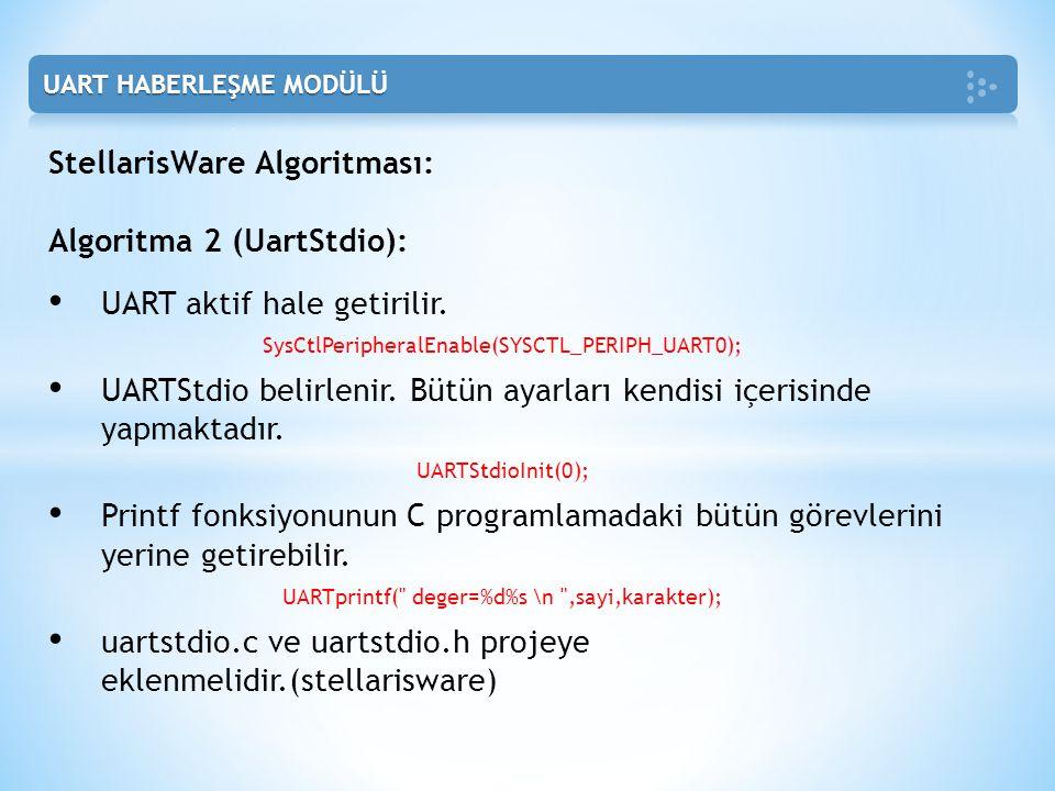 StellarisWare Algoritması: Algoritma 2 (UartStdio): • UART aktif hale getirilir. SysCtlPeripheralEnable(SYSCTL_PERIPH_UART0); • UARTStdio belirlenir.