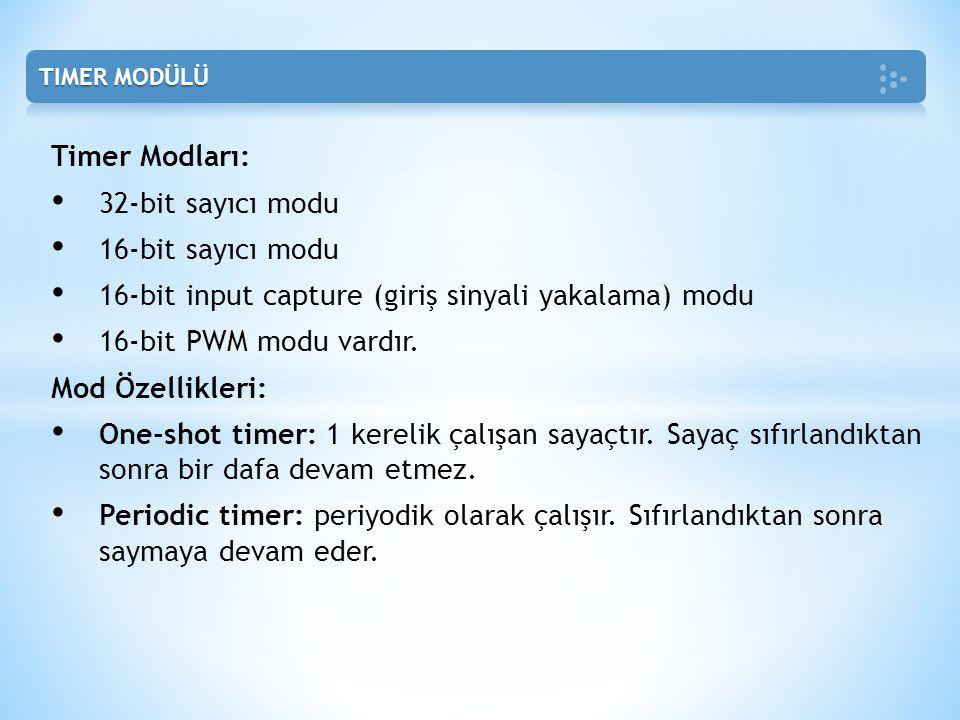 Timer Modları: • 32-bit sayıcı modu • 16-bit sayıcı modu • 16-bit input capture (giriş sinyali yakalama) modu • 16-bit PWM modu vardır. Mod Özellikler