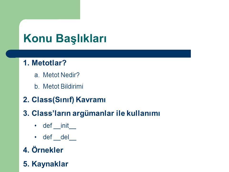 Konu Başlıkları 1.Metotlar? a.Metot Nedir? b.Metot Bildirimi 2.Class(Sınıf) Kavramı 3.Class'ların argümanlar ile kullanımı •def __init__ •def __del__