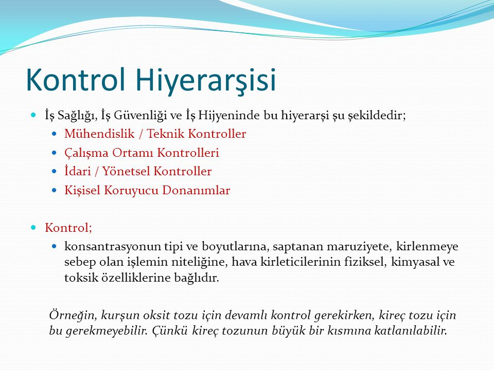 Kontrol Hiyerarşisi  İş Sağlığı, İş Güvenliği ve İş Hijyeninde bu hiyerarşi şu şekildedir;  Mühendislik / Teknik Kontroller  Çalışma Ortamı Kontrolleri  İdari / Yönetsel Kontroller  Kişisel Koruyucu Donanımlar  Kontrol;  konsantrasyonun tipi ve boyutlarına, saptanan maruziyete, kirlenmeye sebep olan işlemin niteliğine, hava kirleticilerinin fiziksel, kimyasal ve toksik özelliklerine bağlıdır.