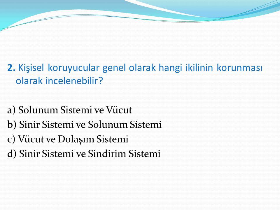 2. Kişisel koruyucular genel olarak hangi ikilinin korunması olarak incelenebilir? a) Solunum Sistemi ve Vücut b) Sinir Sistemi ve Solunum Sistemi c)