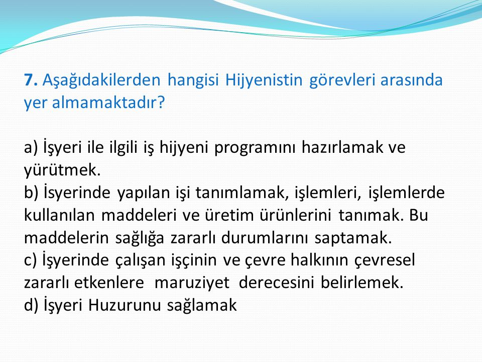 7. Aşağıdakilerden hangisi Hijyenistin görevleri arasında yer almamaktadır? a) İşyeri ile ilgili iş hijyeni programını hazırlamak ve yürütmek. b) İsye