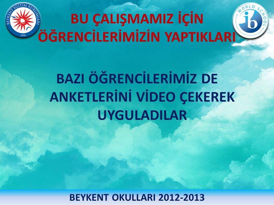 BU ÇALIŞMAMIZ İÇİN ÖĞRENCİLERİMİZİN YAPTIKLARI BAZI ÖĞRENCİLERİMİZ DE ANKETLERİNİ VİDEO ÇEKEREK UYGULADILAR BEYKENT OKULLARI 2012-2013
