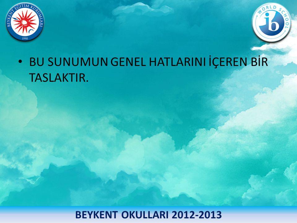 • BU SUNUMUN GENEL HATLARINI İÇEREN BİR TASLAKTIR. BEYKENT OKULLARI 2012-2013