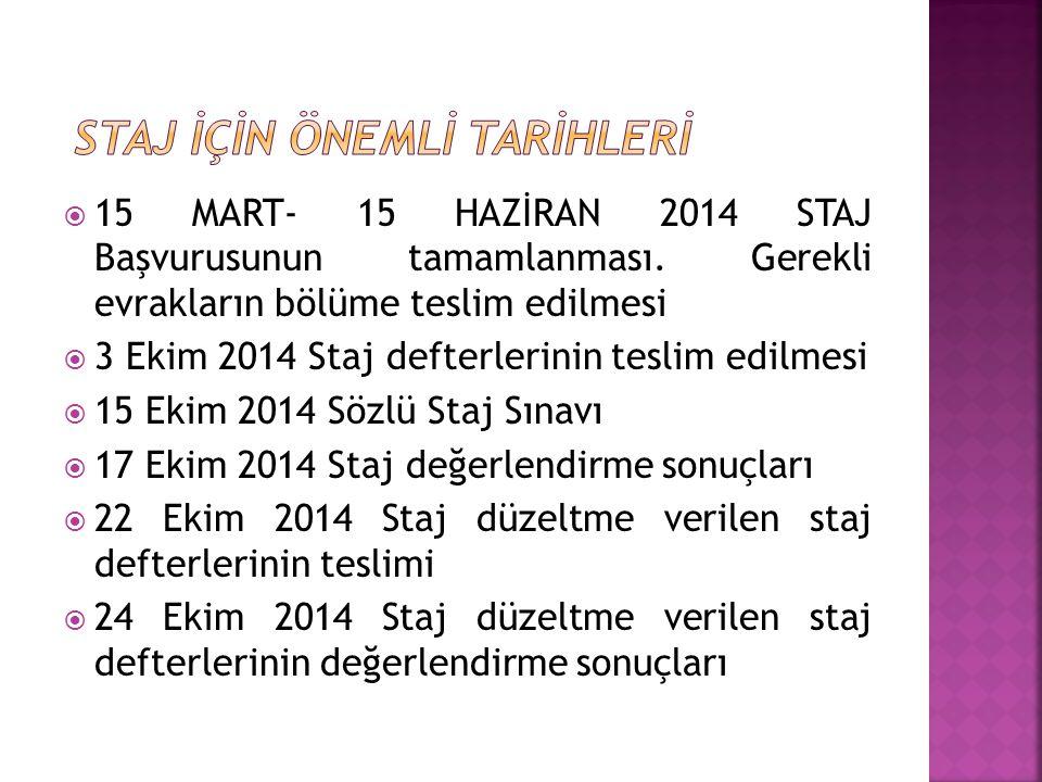  15 MART- 15 HAZİRAN 2014 STAJ Başvurusunun tamamlanması. Gerekli evrakların bölüme teslim edilmesi  3 Ekim 2014 Staj defterlerinin teslim edilmesi