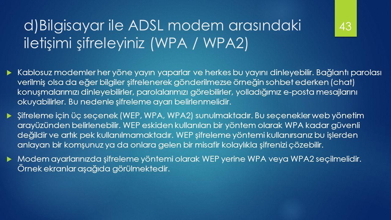 d)Bilgisayar ile ADSL modem arasındaki iletişimi şifreleyiniz (WPA / WPA2)  Kablosuz modemler her yöne yayın yaparlar ve herkes bu yayını dinleyebilir.