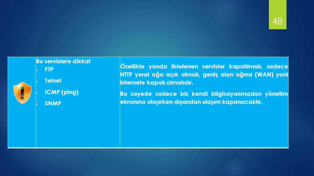 Bu servislere dikkat  FTP  Telnet  ICMP (ping)  SNMP Özellikle yanda listelenen servisler kapatılmalı, sadece HTTP yerel ağa açık olmalı, geniş alan ağına (WAN) yani internete kapalı olmalıdır.