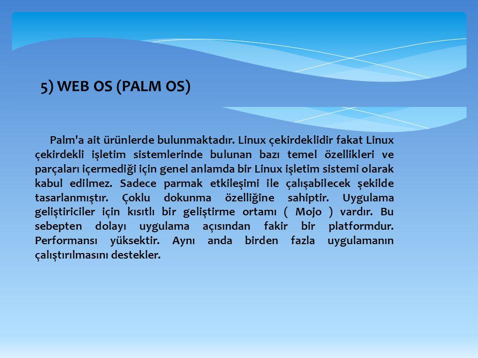 5) WEB OS (PALM OS) Palm'a ait ürünlerde bulunmaktadır. Linux çekirdeklidir fakat Linux çekirdekli işletim sistemlerinde bulunan bazı temel özellikler