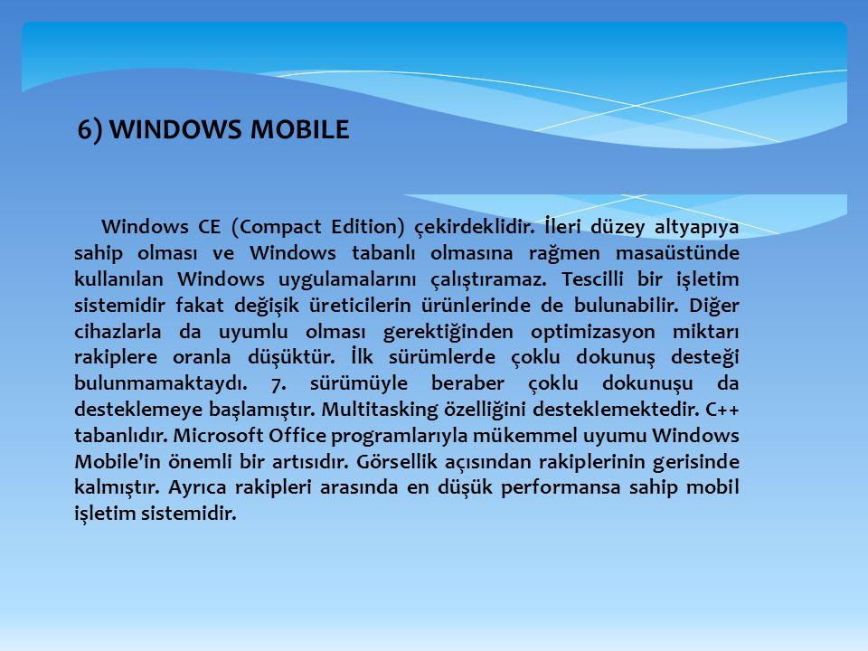 6) WINDOWS MOBILE Windows CE (Compact Edition) çekirdeklidir. İleri düzey altyapıya sahip olması ve Windows tabanlı olmasına rağmen masaüstünde kullan