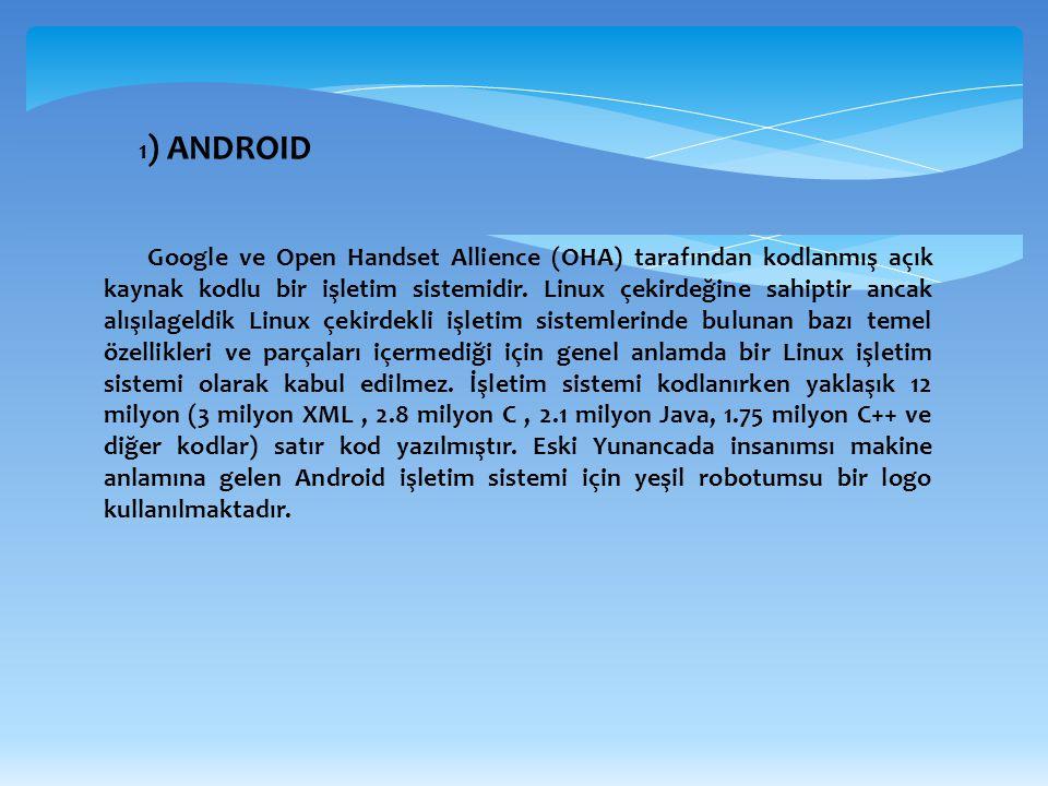 1 ) ANDROID Google ve Open Handset Allience (OHA) tarafından kodlanmış açık kaynak kodlu bir işletim sistemidir. Linux çekirdeğine sahiptir ancak alış