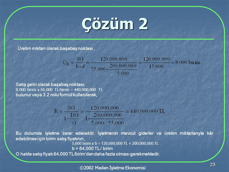 23 Çözüm 2 ©2002 Maden İşletme Ekonomisi Üretim miktarı olarak başabaş noktası, Satış geliri olarak başabaş noktası; 8,000 birim x 55,000 TL/birim = 4