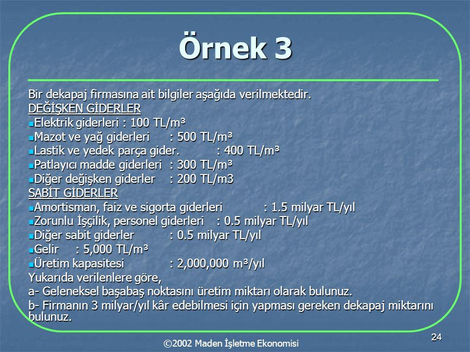 24 Örnek 3 Bir dekapaj firmasına ait bilgiler aşağıda verilmektedir. DEĞİŞKEN GİDERLER  Elektrik giderleri: 100 TL/m³  Mazot ve yağ giderleri: 500 T