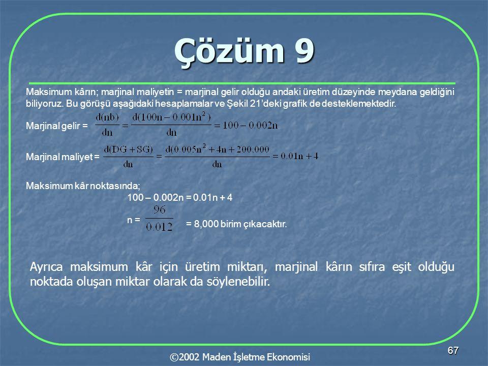 67 Çözüm 9 ©2002 Maden İşletme Ekonomisi Maksimum kârın; marjinal maliyetin = marjinal gelir olduğu andaki üretim düzeyinde meydana geldiğini biliyoru