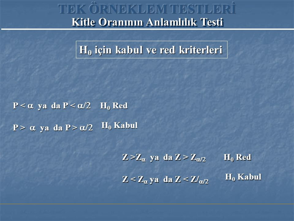P <  ya da P <  P >  ya da P >  H 0 Red H 0 Kabul Z >Z   ya da Z > Z  Z < Z   ya da Z < Z   H 0 Red H 0 Kabul H 0 için kabul ve red kriterleri Kitle Oranının Anlamlılık Testi