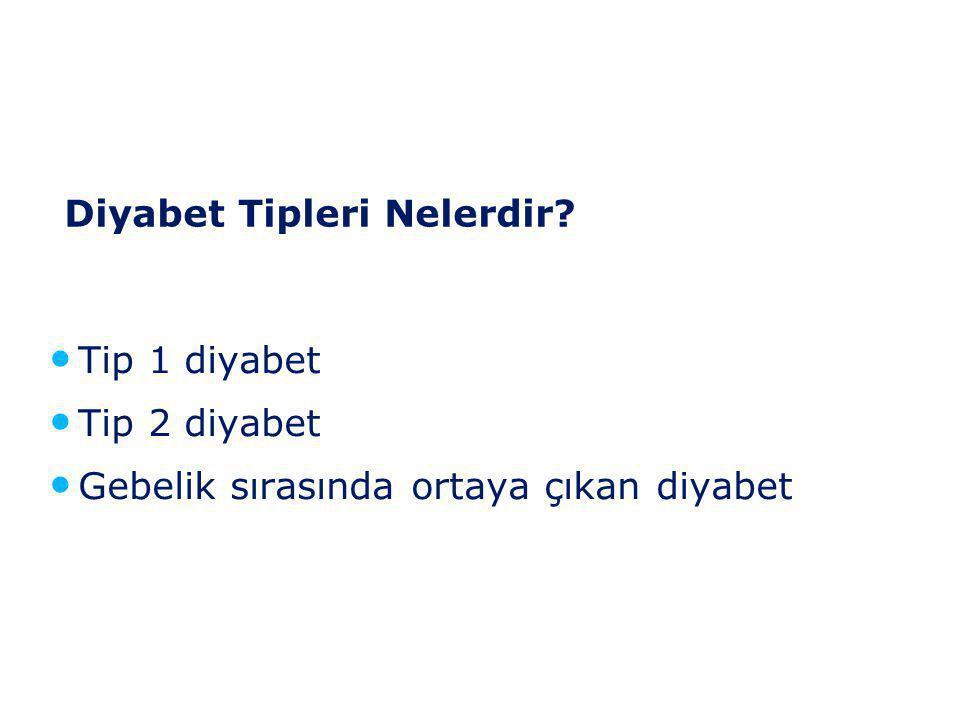 Diyabet Tipleri Nelerdir? • Tip 1 diyabet • Tip 2 diyabet • Gebelik sırasında ortaya çıkan diyabet