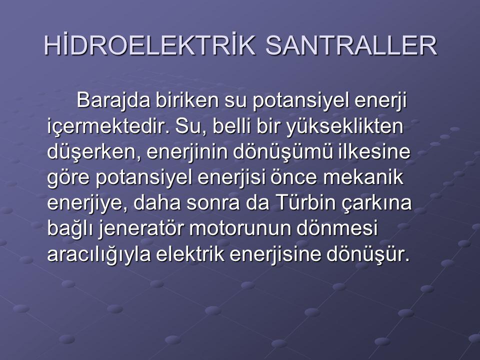 HİDROELEKTRİK SANTRALLER Barajda biriken su potansiyel enerji içermektedir. Su, belli bir yükseklikten düşerken, enerjinin dönüşümü ilkesine göre pota
