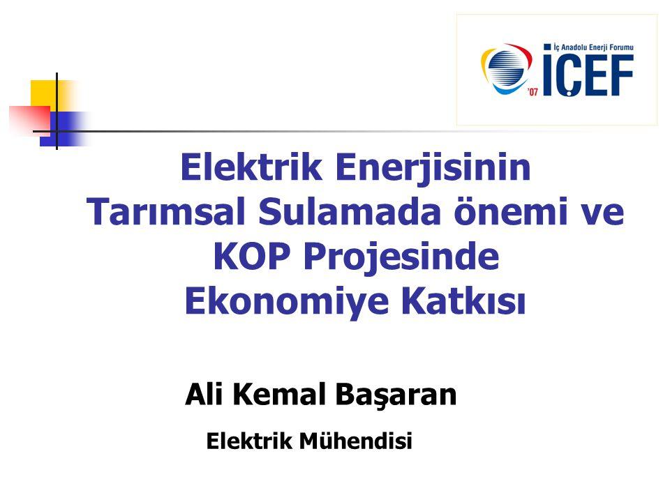 Elektrik Enerjisinin Tarımsal Sulamada önemi ve KOP Projesinde Ekonomiye Katkısı Ali Kemal Başaran Elektrik Mühendisi